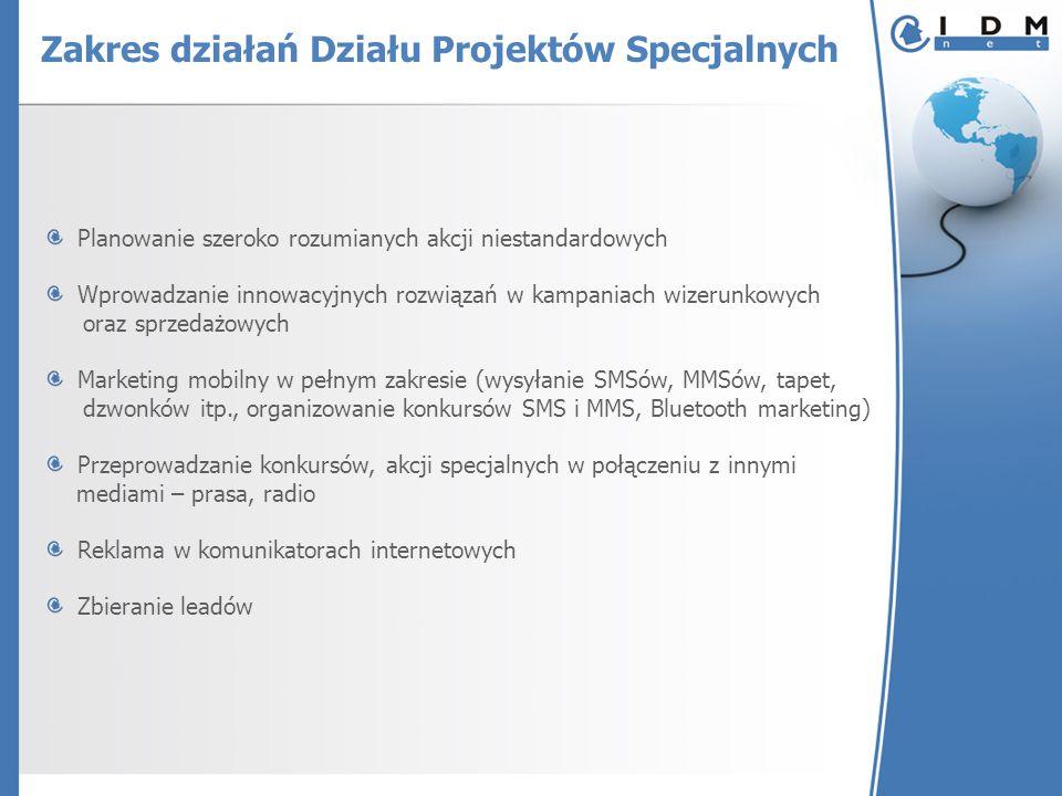 Zakres działań Działu Projektów Specjalnych Planowanie szeroko rozumianych akcji niestandardowych Wprowadzanie innowacyjnych rozwiązań w kampaniach wizerunkowych oraz sprzedażowych Marketing mobilny w pełnym zakresie (wysyłanie SMSów, MMSów, tapet, dzwonków itp., organizowanie konkursów SMS i MMS, Bluetooth marketing) Przeprowadzanie konkursów, akcji specjalnych w połączeniu z innymi mediami – prasa, radio Reklama w komunikatorach internetowych Zbieranie leadów