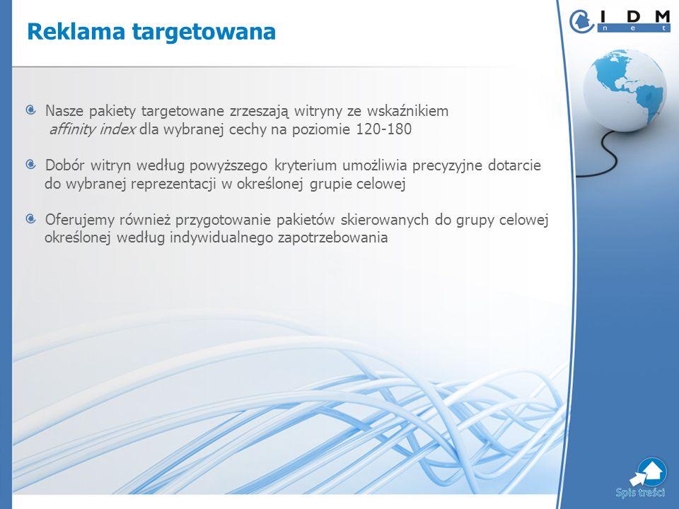 Reklama targetowana LPPakietKryteria TargetowaniaWitryny Zasięg RUPV 1 KobietaKobieta, 25+ monitorprawapracy.pl, rynekmedyczny.pl, boobomarket.pl, urzadzamy.pl, forumzdrowia.pl, podroze.pl 656 6734 773 377 2 MężczyznaMężczyzna, 25+ otoloto.pl, cyberbiznes.pl, poradykomputerowe.pl, formula1.pl, monitorpodatkowy.pl, press.pl 321 1846 994 113 3 Specjalista kierownik niższego szczebla, kierownik wyższego szczebla, wolny zaw ó d, specjalista, wykszt.: wyższe 4energy.pl, monitorpodatkowy.pl, msg.org.pl, openkontakt.pl, wskazniki.pl, muratorplus.pl, edukacjaprawnicza.pl 409 3161 756 546 4 Zamożny doch ó d > 3000 zł netto e-biznes.pl, ekoenergia.pl, cyberbiznes.pl, press.pl, fx4.pl, formula1.pl 313 7532 739 029 5 Manager kierownik niższego szczebla, kierownik wyższego szczebla, właściciel przedsiębiorstwa press.pl, monitorpodatkowy.pl, cyberbiznes.pl, inwestycje.pl, waluty.com, forumbudowlane.pl, muratordom.pl 1 078 26212 966 444 6 Młodzi wiek: 16-24, wykszt.: gimnazjalne, średnie, niepełne średnie, pomaturalne matura.pl, maszwiadomosc.pl, hitfm.pl, o.pl, pipol.pl, bahu.com 280 95336 523 191 7 Seniorwiek: 55+, emeryt, rencista se.pl, zapoznanie.pl, poradykomputerowe.pl, przekroj.pl, otoloto.pl, pychotka.pl 904 16716 808 036 8 Inteligent wykszt.: wyższe lub niepełne wyższe, miasta powyżej 500 tys.