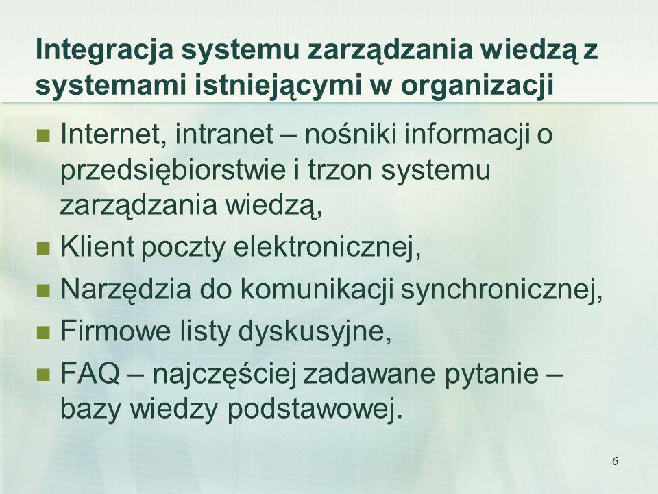 7 Systemy zarządzania wiedzą to mechanizmy bazujące na aplikacjach internetowych umożliwiające: Tworzenie łańcuchów wiedzy – określających przepływ wiedzy w procesach (optymalizacja kanałów dostarczających specjalistyczną wiedzę pracownikom), Gromadzenie informacji w różnych formatach i postaci, Zapobieganie wypływania wiedzy z organizacji podczas rotacji pracowników, Szybki dostęp do wiedzy (mechanizmy wyszukiwawcze), Kontrola jakości i aktualności wiedzy w bazach, Integracja z działającym systemem w organizacji,