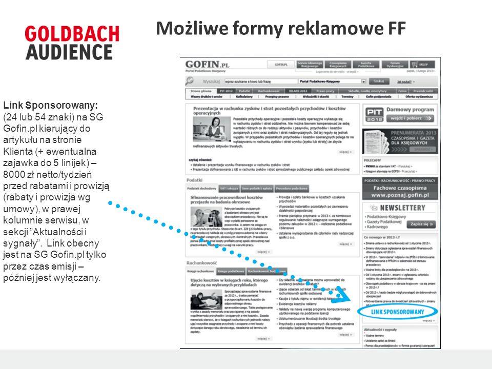 Możliwe formy reklamowe FF Link Sponsorowany: (24 lub 54 znaki) na SG Gofin.pl kierujący do artykułu na stronie Klienta (+ ewentualna zajawka do 5 linijek) – 8000 zł netto/tydzień przed rabatami i prowizją (rabaty i prowizja wg umowy), w prawej kolumnie serwisu, w sekcji Aktualności i sygnały.