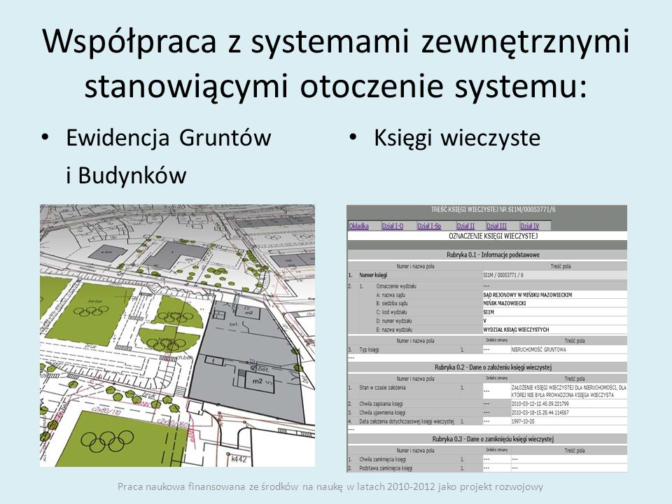 Współpraca z systemami zewnętrznymi stanowiącymi otoczenie systemu: Ewidencja Gruntów i Budynków Księgi wieczyste Praca naukowa finansowana ze środków