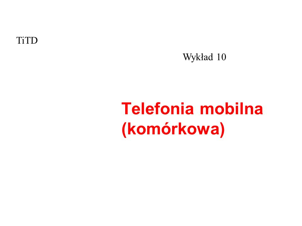 Telefonia mobilna (komórkowa) Wykład 10 TiTD