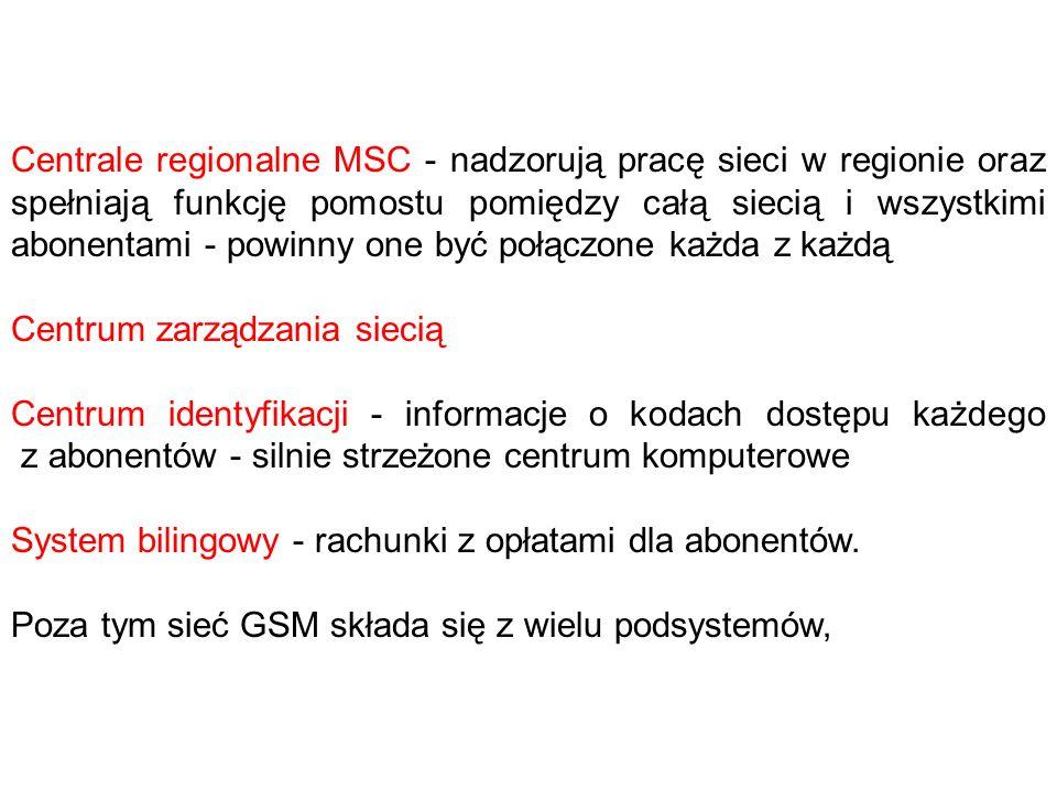 Centrale regionalne MSC - nadzorują pracę sieci w regionie oraz spełniają funkcję pomostu pomiędzy całą siecią i wszystkimi abonentami - powinny one być połączone każda z każdą Centrum zarządzania siecią Centrum identyfikacji - informacje o kodach dostępu każdego z abonentów - silnie strzeżone centrum komputerowe System bilingowy - rachunki z opłatami dla abonentów.