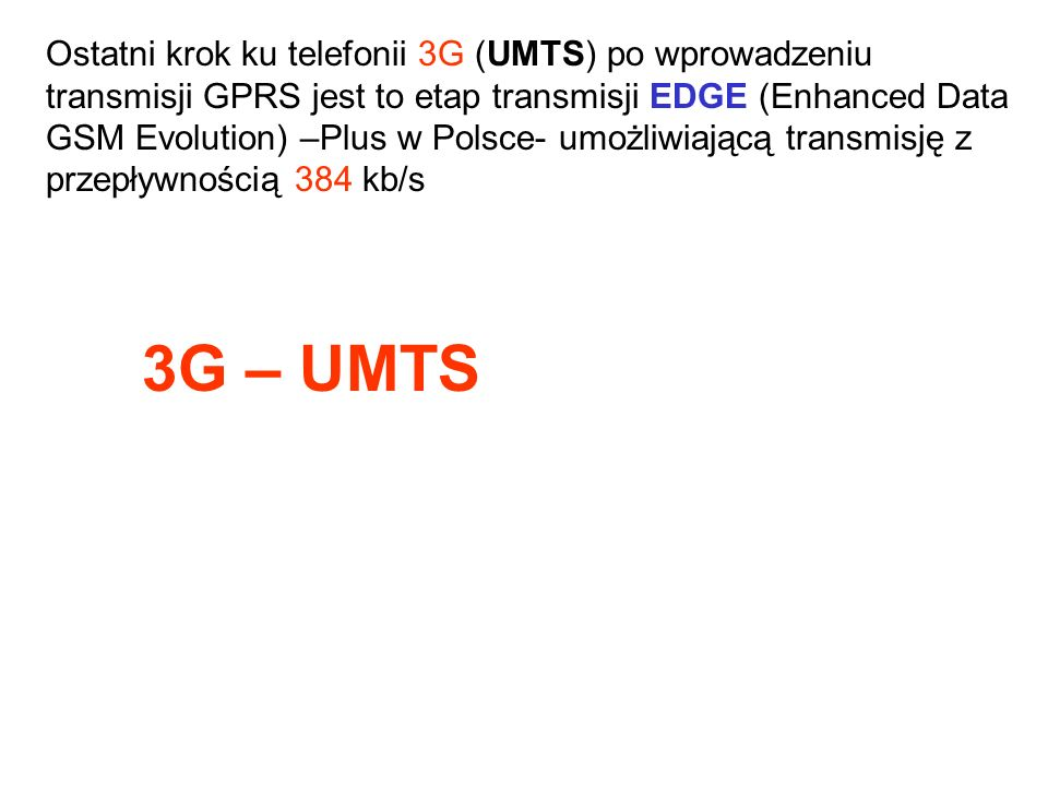 Ostatni krok ku telefonii 3G (UMTS) po wprowadzeniu transmisji GPRS jest to etap transmisji EDGE (Enhanced Data GSM Evolution) –Plus w Polsce- umożliwiającą transmisję z przepływnością 384 kb/s 3G – UMTS