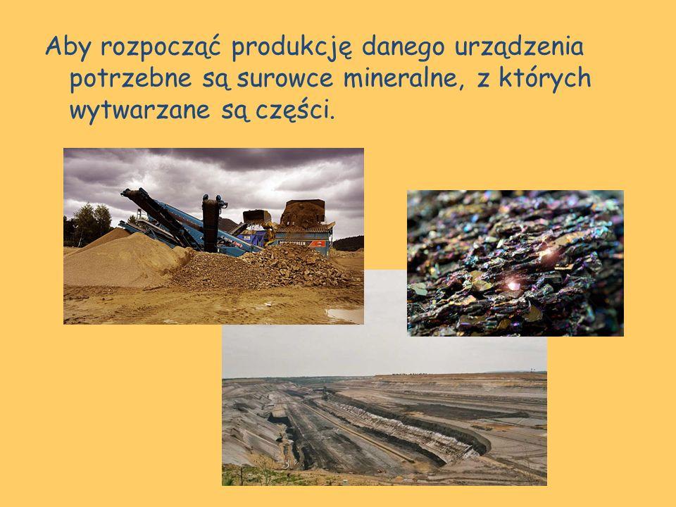 Aby rozpocząć produkcję danego urządzenia potrzebne są surowce mineralne, z których wytwarzane są części.