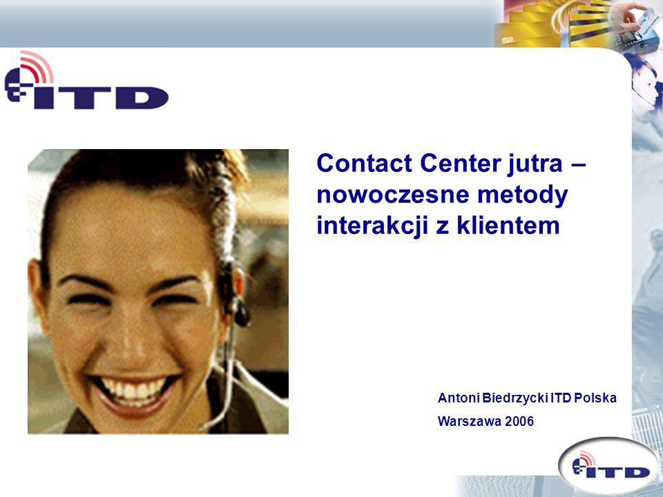 Contact Center jutra – nowoczesne metody interakcji z klientem Antoni Biedrzycki ITD Polska Warszawa 2006