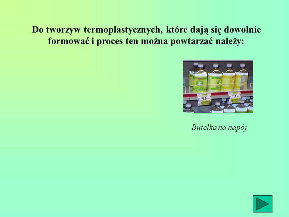 Butelka na napój Do tworzyw termoplastycznych, które dają się dowolnie formować i proces ten można powtarzać należy: