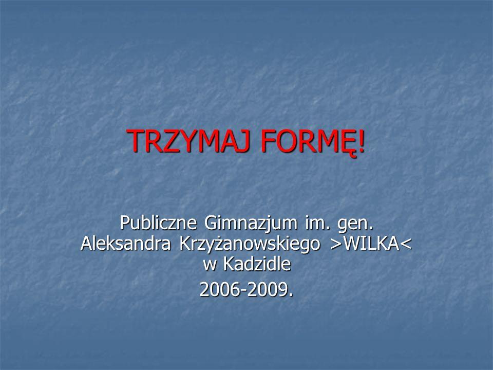 TRZYMAJ FORMĘ! Publiczne Gimnazjum im. gen. Aleksandra Krzyżanowskiego >WILKA WILKA< w Kadzidle2006-2009.