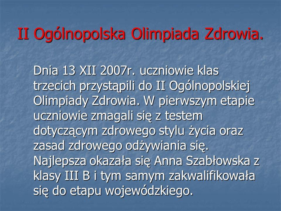 II Ogólnopolska Olimpiada Zdrowia. Dnia 13 XII 2007r. uczniowie klas trzecich przystąpili do II Ogólnopolskiej Olimpiady Zdrowia. W pierwszym etapie u
