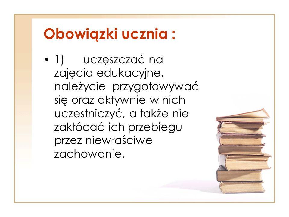 Obowiązki ucznia : 1) uczęszczać na zajęcia edukacyjne, należycie przygotowywać się oraz aktywnie w nich uczestniczyć, a także nie zakłócać ich przebi