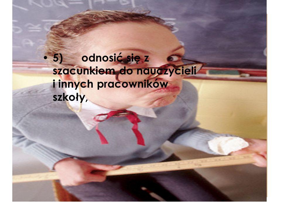 5) odnosić się z szacunkiem do nauczycieli i innych pracowników szkoły,