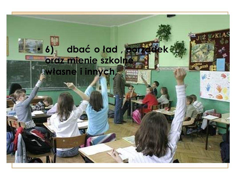 6) dbać o ład, porządek oraz mienie szkolne, własne i innych,