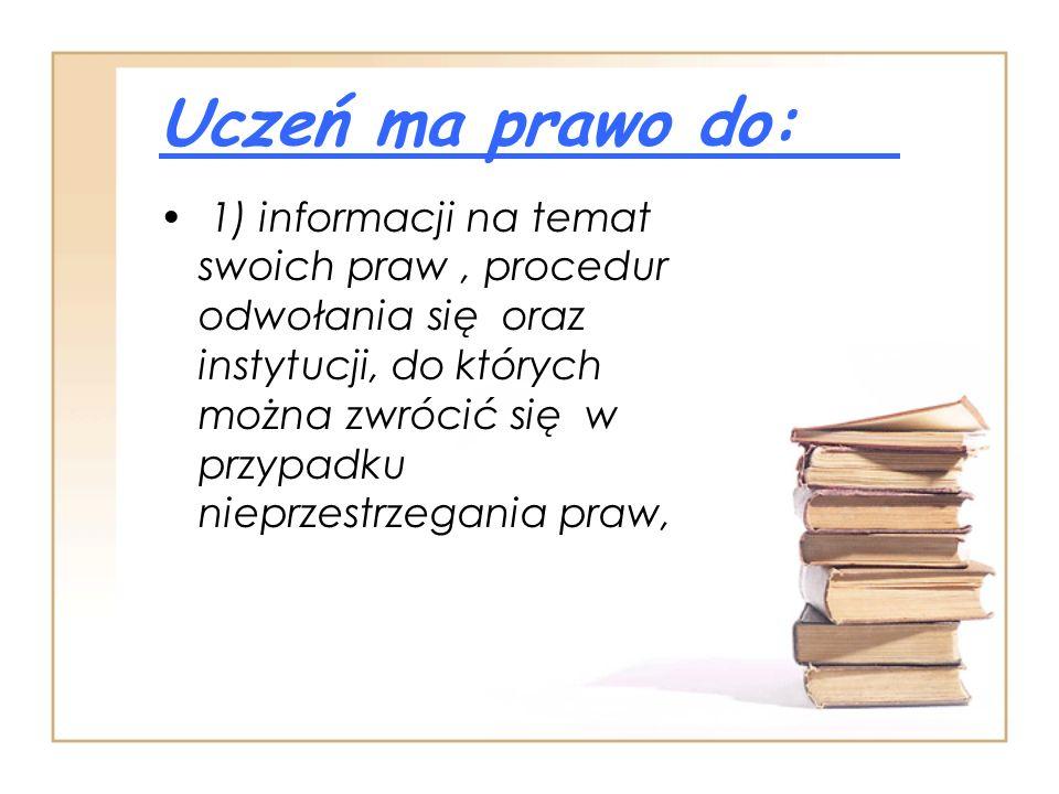 Uczeń ma prawo do: 1) informacji na temat swoich praw, procedur odwołania się oraz instytucji, do których można zwrócić się w przypadku nieprzestrzega