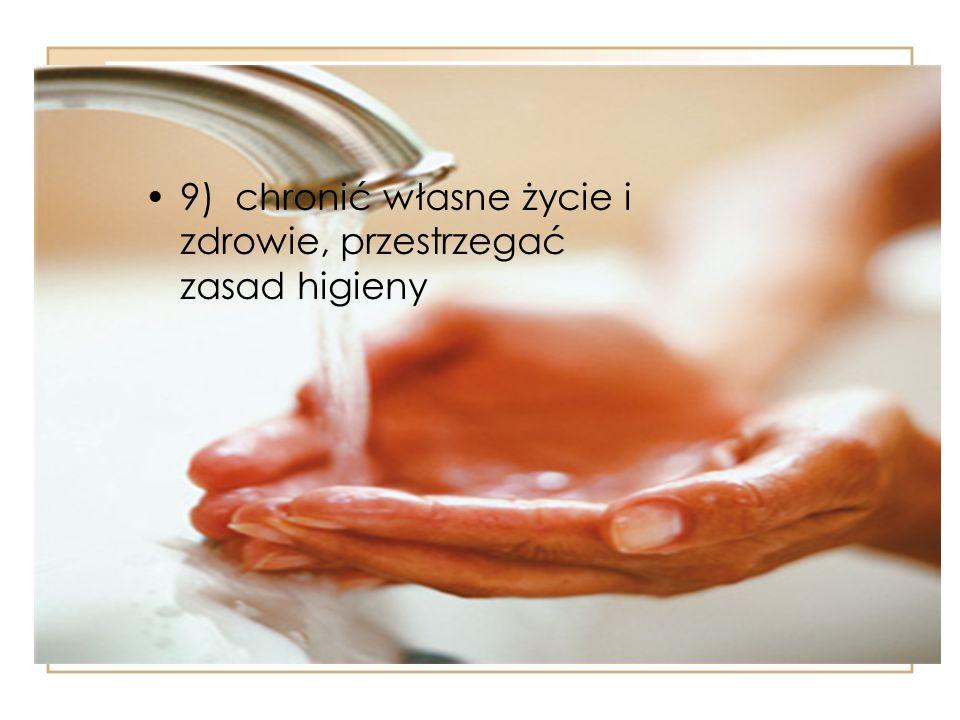 9) chronić własne życie i zdrowie, przestrzegać zasad higieny