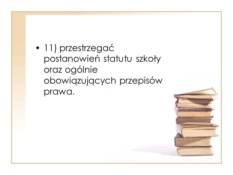 11) przestrzegać postanowień statutu szkoły oraz ogólnie obowiązujących przepisów prawa.