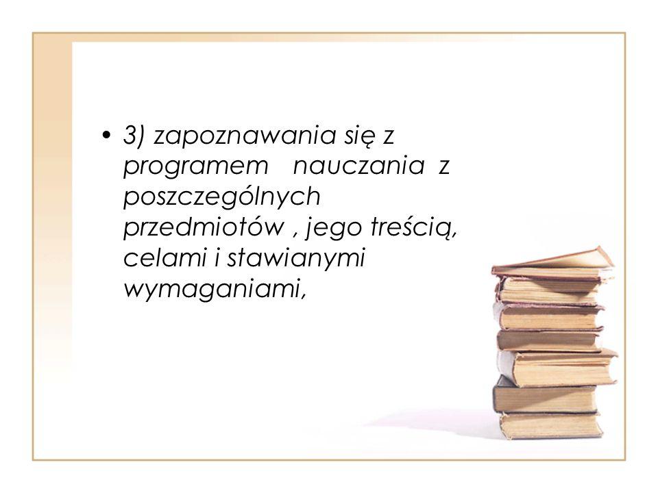 3) zapoznawania się z programem nauczania z poszczególnych przedmiotów, jego treścią, celami i stawianymi wymaganiami,