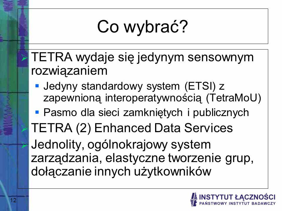 12 Co wybrać? TETRA wydaje się jedynym sensownym rozwiązaniem Jedyny standardowy system (ETSI) z zapewnioną interoperatywnością (TetraMoU) Pasmo dla s