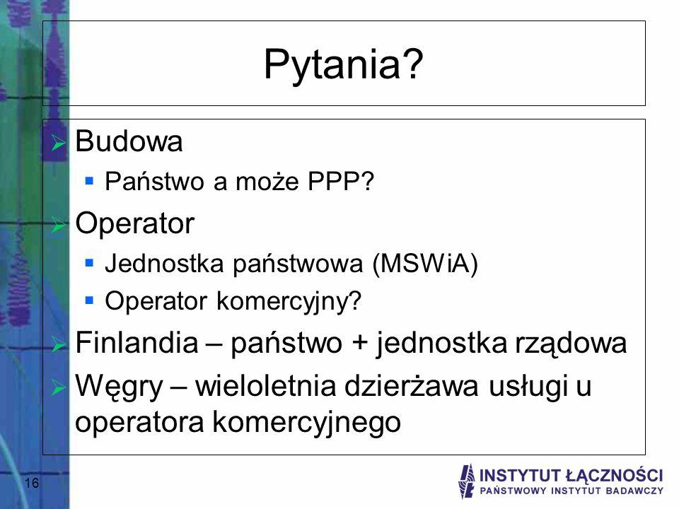 16 Pytania? Budowa Państwo a może PPP? Operator Jednostka państwowa (MSWiA) Operator komercyjny? Finlandia – państwo + jednostka rządowa Węgry – wielo