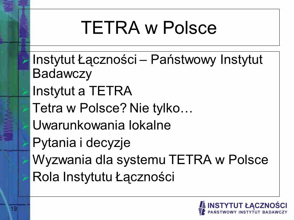 19 TETRA w Polsce Instytut Łączności – Państwowy Instytut Badawczy Instytut a TETRA Tetra w Polsce? Nie tylko… Uwarunkowania lokalne Pytania i decyzje