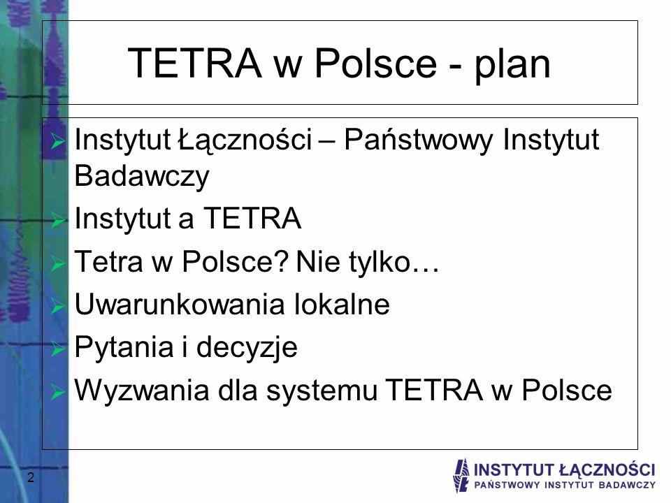 2 TETRA w Polsce - plan Instytut Łączności – Państwowy Instytut Badawczy Instytut a TETRA Tetra w Polsce? Nie tylko… Uwarunkowania lokalne Pytania i d
