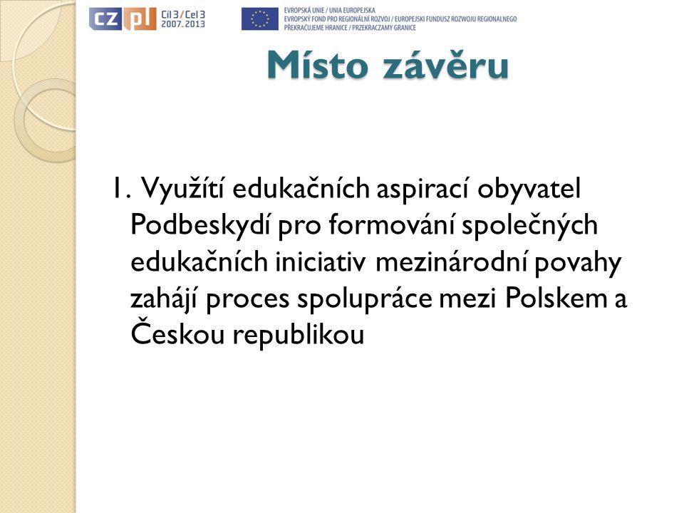 Místo závěru 1. Využítí edukačních aspirací obyvatel Podbeskydí pro formování společných edukačních iniciativ mezinárodní povahy zahájí proces spolupr
