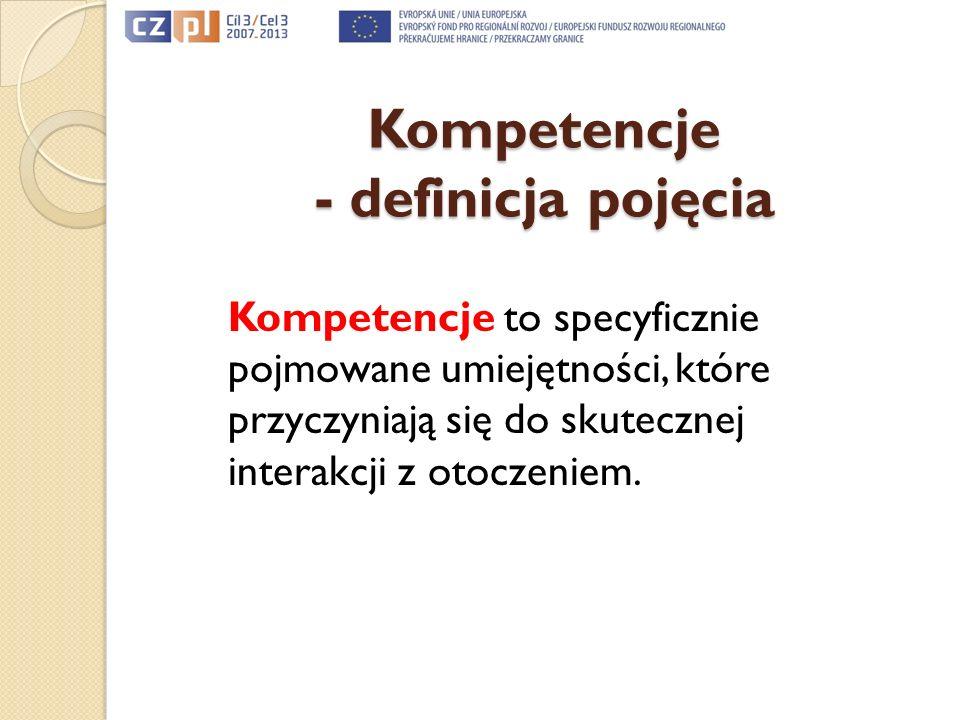 Kompetencje - definicja pojęcia Kompetencje to specyficznie pojmowane umiejętności, które przyczyniają się do skutecznej interakcji z otoczeniem.