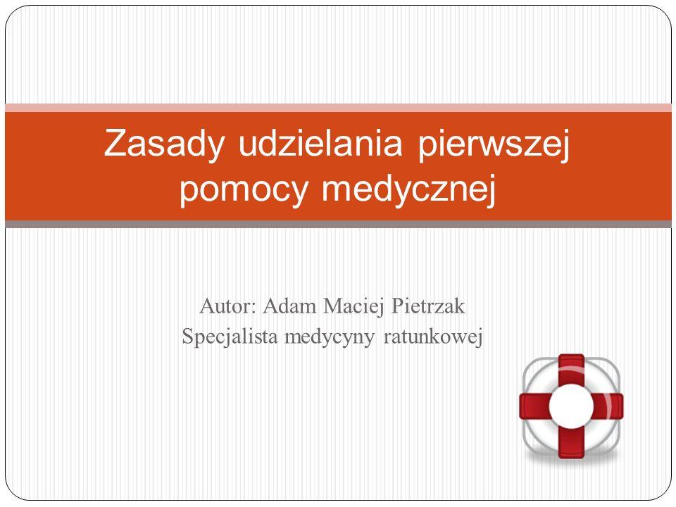 Autor: Adam Maciej Pietrzak Specjalista medycyny ratunkowej Zasady udzielania pierwszej pomocy medycznej