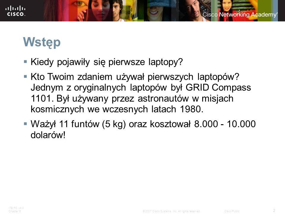 ITE PC v4.0 Chapter 6 2 © 2007 Cisco Systems, Inc. All rights reserved.Cisco Public Wstęp Kiedy pojawiły się pierwsze laptopy? Kto Twoim zdaniem używa