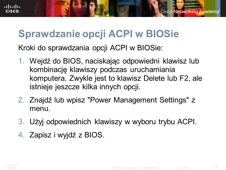 ITE PC v4.0 Chapter 6 26 © 2007 Cisco Systems, Inc. All rights reserved.Cisco Public Sprawdzanie opcji ACPI w BIOSie Kroki do sprawdzania opcji ACPI w