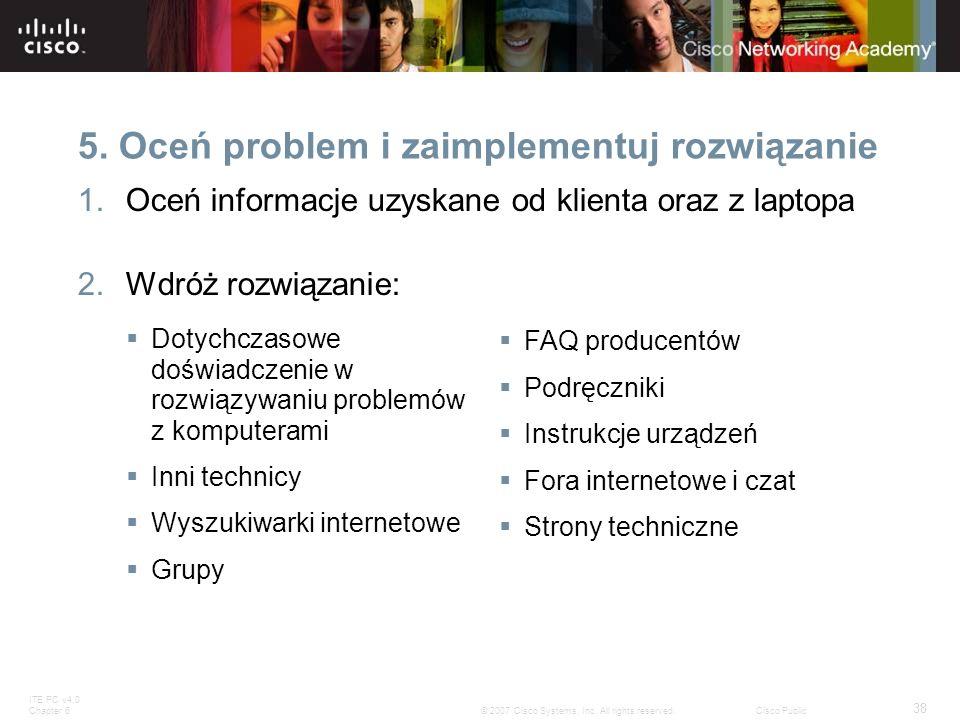 ITE PC v4.0 Chapter 6 38 © 2007 Cisco Systems, Inc. All rights reserved.Cisco Public 5. Oceń problem i zaimplementuj rozwiązanie 1.Oceń informacje uzy
