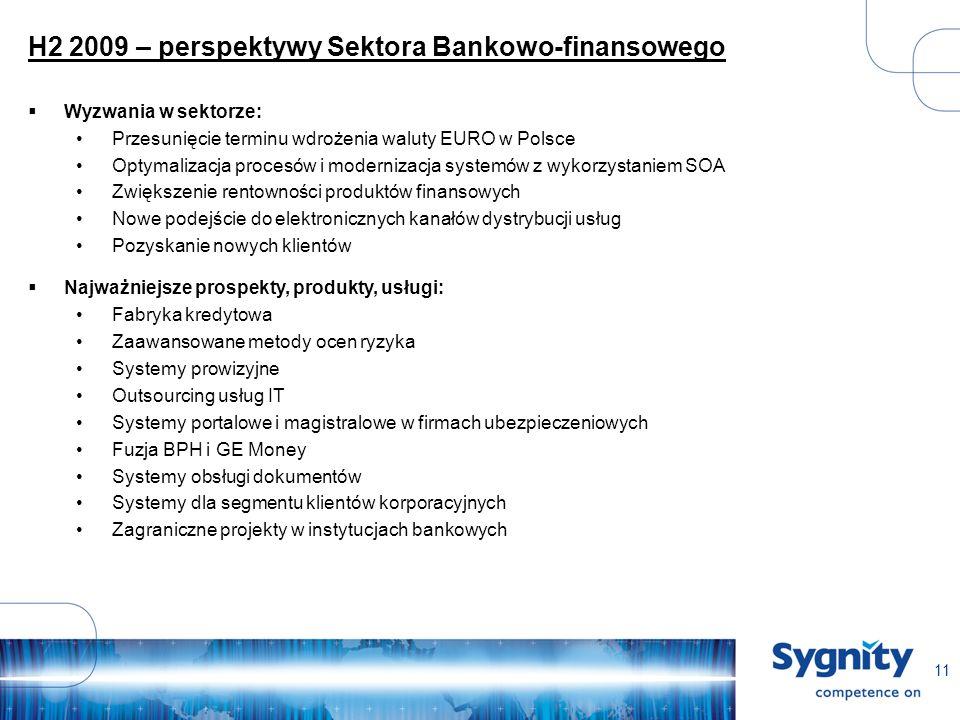 11 H2 2009 – perspektywy Sektora Bankowo-finansowego Wyzwania w sektorze: Przesunięcie terminu wdrożenia waluty EURO w Polsce Optymalizacja procesów i modernizacja systemów z wykorzystaniem SOA Zwiększenie rentowności produktów finansowych Nowe podejście do elektronicznych kanałów dystrybucji usług Pozyskanie nowych klientów Najważniejsze prospekty, produkty, usługi: Fabryka kredytowa Zaawansowane metody ocen ryzyka Systemy prowizyjne Outsourcing usług IT Systemy portalowe i magistralowe w firmach ubezpieczeniowych Fuzja BPH i GE Money Systemy obsługi dokumentów Systemy dla segmentu klientów korporacyjnych Zagraniczne projekty w instytucjach bankowych