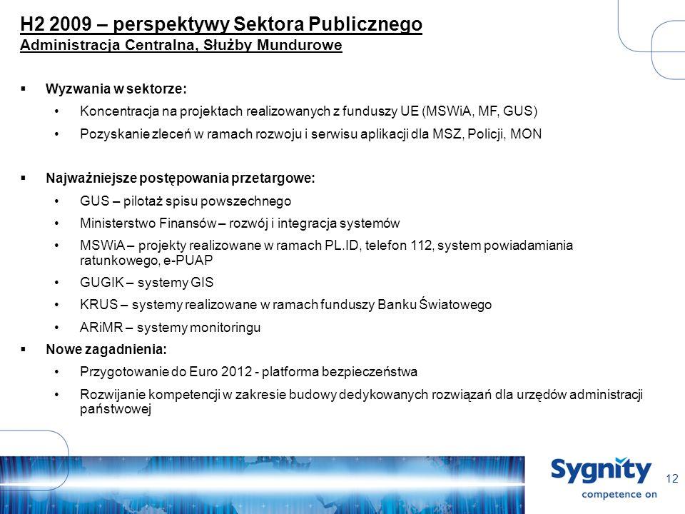 12 H2 2009 – perspektywy Sektora Publicznego Administracja Centralna, Służby Mundurowe Wyzwania w sektorze: Koncentracja na projektach realizowanych z funduszy UE (MSWiA, MF, GUS) Pozyskanie zleceń w ramach rozwoju i serwisu aplikacji dla MSZ, Policji, MON Najważniejsze postępowania przetargowe: GUS – pilotaż spisu powszechnego Ministerstwo Finansów – rozwój i integracja systemów MSWiA – projekty realizowane w ramach PL.ID, telefon 112, system powiadamiania ratunkowego, e-PUAP GUGIK – systemy GIS KRUS – systemy realizowane w ramach funduszy Banku Światowego ARiMR – systemy monitoringu Nowe zagadnienia: Przygotowanie do Euro 2012 - platforma bezpieczeństwa Rozwijanie kompetencji w zakresie budowy dedykowanych rozwiązań dla urzędów administracji państwowej