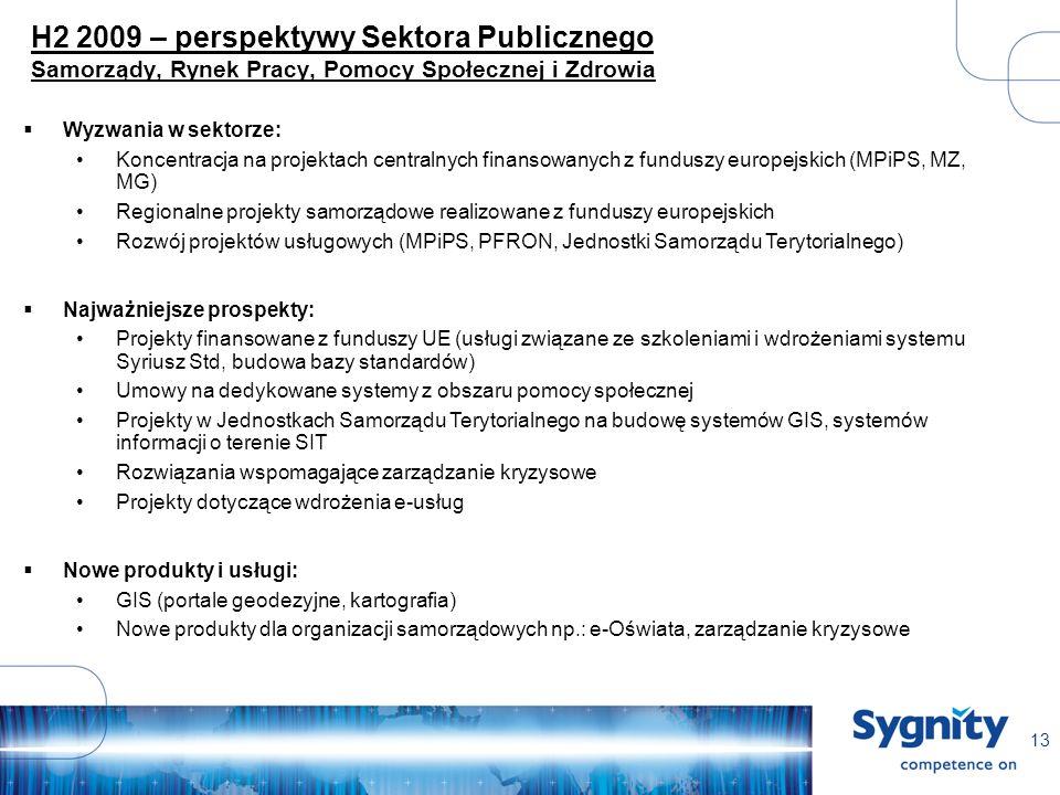 13 H2 2009 – perspektywy Sektora Publicznego Samorządy, Rynek Pracy, Pomocy Społecznej i Zdrowia Wyzwania w sektorze: Koncentracja na projektach centralnych finansowanych z funduszy europejskich (MPiPS, MZ, MG) Regionalne projekty samorządowe realizowane z funduszy europejskich Rozwój projektów usługowych (MPiPS, PFRON, Jednostki Samorządu Terytorialnego) Najważniejsze prospekty: Projekty finansowane z funduszy UE (usługi związane ze szkoleniami i wdrożeniami systemu Syriusz Std, budowa bazy standardów) Umowy na dedykowane systemy z obszaru pomocy społecznej Projekty w Jednostkach Samorządu Terytorialnego na budowę systemów GIS, systemów informacji o terenie SIT Rozwiązania wspomagające zarządzanie kryzysowe Projekty dotyczące wdrożenia e-usług Nowe produkty i usługi: GIS (portale geodezyjne, kartografia) Nowe produkty dla organizacji samorządowych np.: e-Oświata, zarządzanie kryzysowe