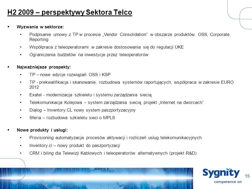 15 H2 2009 – perspektywy Sektora Telco Wyzwania w sektorze: Podpisanie umowy z TP w procesie Vendor Consolidation w obszarze produktów: OSS, Corporate, Reporting Współpraca z teleoperatorami w zakresie dostosowania się do regulacji UKE Ograniczenia budżetów na inwestycje przez teleoperatorów Najważniejsze prospekty: TP – nowe edycje rozwiązań OSS i KSP TP - prekwalifikacja i skanowanie, rozbudowa systemów raportujących, współpraca w zakresie EURO 2012 Exatel - modernizacja szkieletu i systemu zarządzania siecią Telekomunikacja Kolejowa – system zarządzania siecią, projekt Internet na dworcach Dialog – Inventory.CL nowy system paszportyzacyjny Sferia – rozbudowa szkieletu sieci o MPLS Nowe produkty i usługi: Provisioning automatyzacja procesów aktywacji i rozliczeń usług telekomunikacyjnych Inventory.cl – nowy produkt do paszportyzacji CRM i biling dla Telewizji Kablowych i teleoperatorów alternatywnych (projekt R&D)