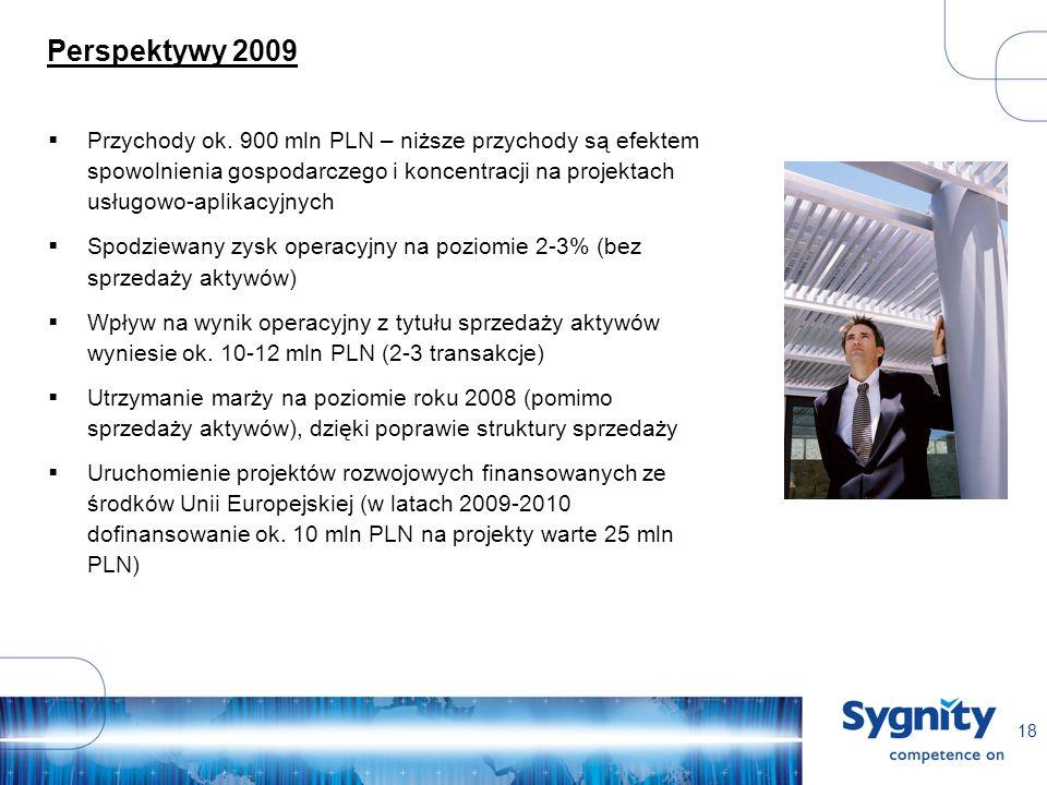 18 Perspektywy 2009 Przychody ok. 900 mln PLN – niższe przychody są efektem spowolnienia gospodarczego i koncentracji na projektach usługowo-aplikacyj