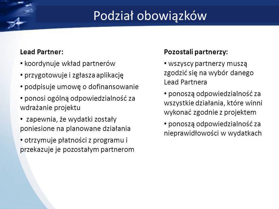 Podział obowiązków Lead Partner: koordynuje wkład partnerów przygotowuje i zgłasza aplikację podpisuje umowę o dofinansowanie ponosi ogólną odpowiedzialność za wdrażanie projektu zapewnia, że wydatki zostały poniesione na planowane działania otrzymuje płatności z programu i przekazuje je pozostałym partnerom Pozostali partnerzy: wszyscy partnerzy muszą zgodzić się na wybór danego Lead Partnera ponoszą odpowiedzialność za wszystkie działania, które winni wykonać zgodnie z projektem ponoszą odpowiedzialność za nieprawidłowości w wydatkach