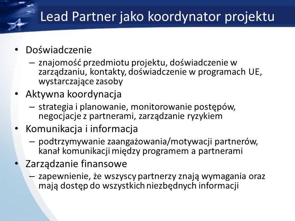 Lead Partner jako koordynator projektu Doświadczenie – znajomość przedmiotu projektu, doświadczenie w zarządzaniu, kontakty, doświadczenie w programach UE, wystarczające zasoby Aktywna koordynacja – strategia i planowanie, monitorowanie postępów, negocjacje z partnerami, zarządzanie ryzykiem Komunikacja i informacja – podtrzymywanie zaangażowania/motywacji partnerów, kanał komunikacji między programem a partnerami Zarządzanie finansowe – zapewnienie, że wszyscy partnerzy znają wymagania oraz mają dostęp do wszystkich niezbędnych informacji