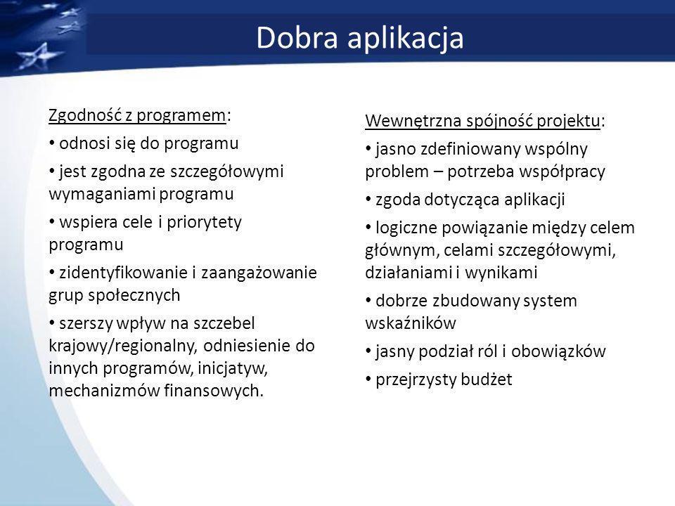 Dobra aplikacja Zgodność z programem: odnosi się do programu jest zgodna ze szczegółowymi wymaganiami programu wspiera cele i priorytety programu zidentyfikowanie i zaangażowanie grup społecznych szerszy wpływ na szczebel krajowy/regionalny, odniesienie do innych programów, inicjatyw, mechanizmów finansowych.