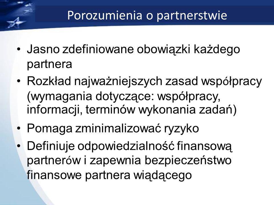 Porozumienia o partnerstwie Jasno zdefiniowane obowiązki każdego partnera Rozkład najważniejszych zasad wsp ó łpracy (wymagania dotyczące: współpracy, informacji, terminów wykonania zadań) Pomaga zminimalizować ryzyko Definiuje odpowiedzialność finansową partner ó w i zapewnia bezpieczeństwo finansowe partnera wiądącego