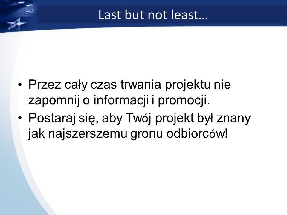 Last but not least… Przez cały czas trwania projektu nie zapomnij o informacji i promocji.