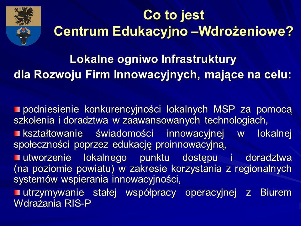 Co to jest Centrum Edukacyjno –Wdrożeniowe? Lokalne ogniwo Infrastruktury dla Rozwoju Firm Innowacyjnych, mające na celu: podniesienie konkurencyjnośc