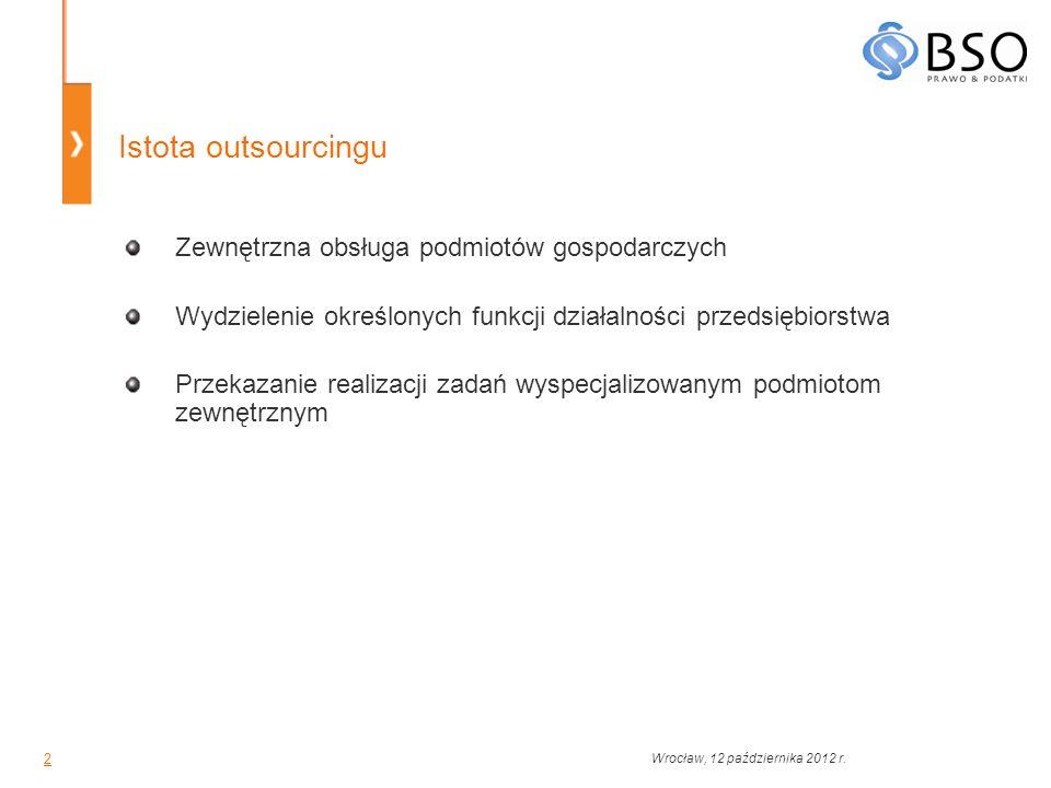 3 Zalety outsourcingu Redukcja kosztów stałych Koncentracja kadry zarządzającej na priorytetowych kierunkach działalności przedsiębiorstwa Przekazanie zadań wykwalifikowanym podmiotom Poprawa jakości Zwiększenie przychodów Skrócenie czasu potrzebnego na wykonanie zadań Terminowość Redukcja ryzyka Utrzymanie zatrudnienia na racjonalnym poziomie Wrocław, 12 października 2012 r.