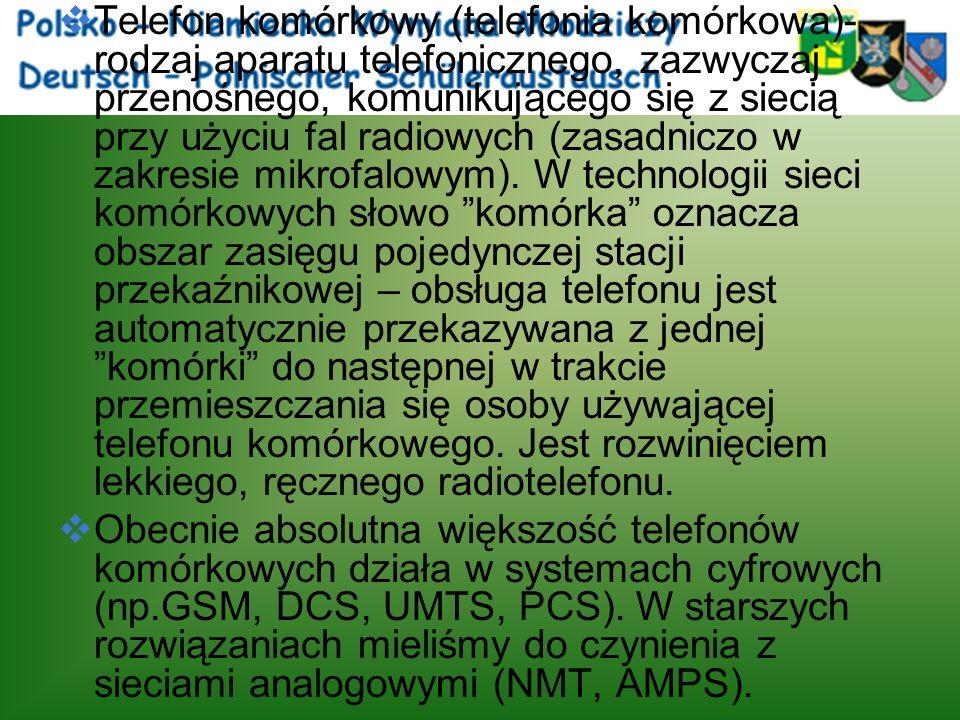 Telefon komórkowy (telefonia komórkowa)- rodzaj aparatu telefonicznego, zazwyczaj przenośnego, komunikującego się z siecią przy użyciu fal radiowych (