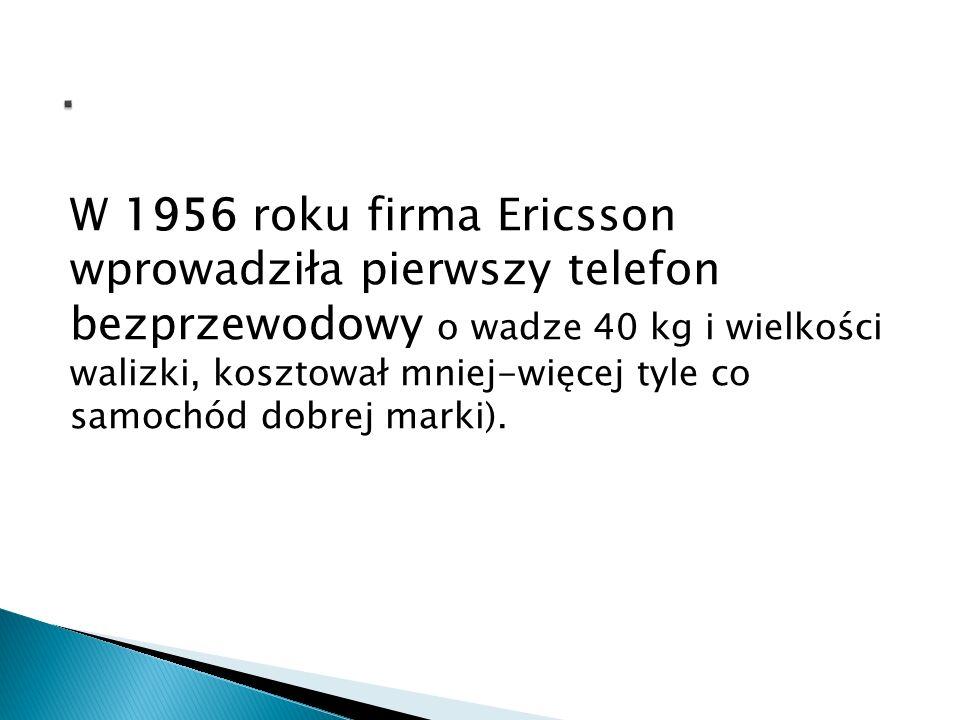 W 1956 roku firma Ericsson wprowadziła pierwszy telefon bezprzewodowy o wadze 40 kg i wielkości walizki, kosztował mniej-więcej tyle co samochód dobre