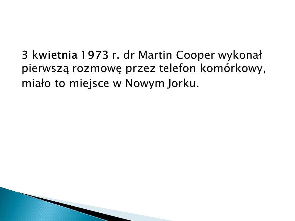 3 kwietnia 1973 r. dr Martin Cooper wykonał pierwszą rozmowę przez telefon komórkowy, miało to miejsce w Nowym Jorku.