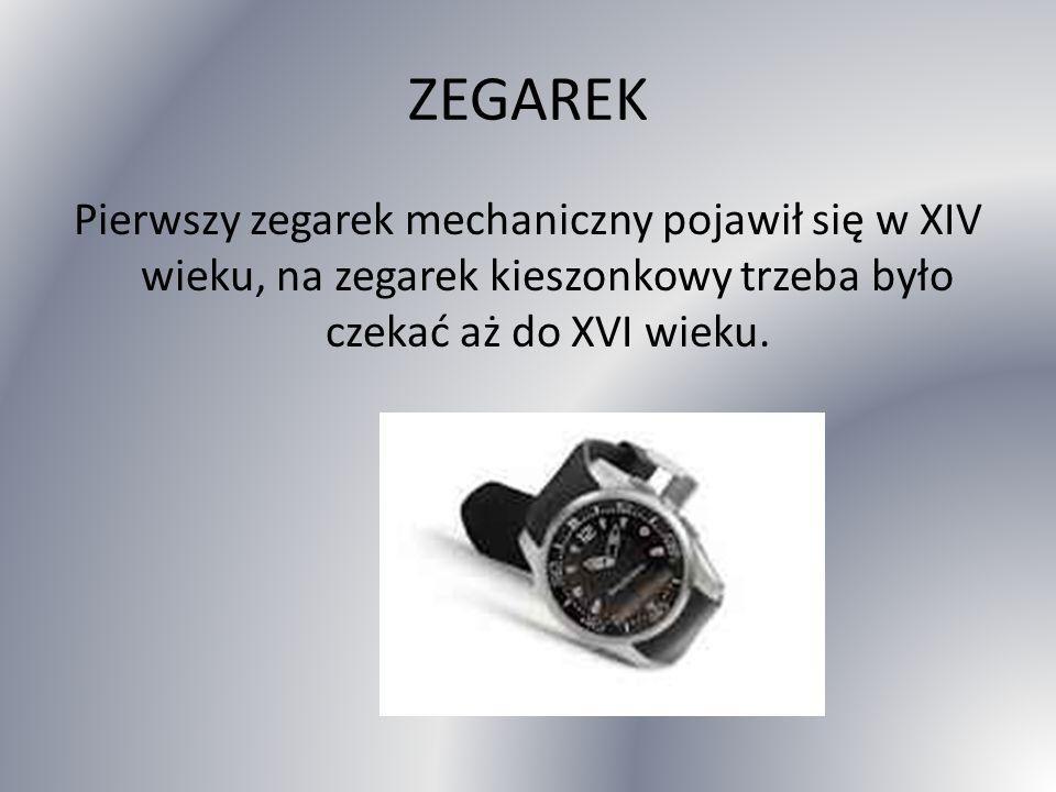 ZEGAREK Pierwszy zegarek mechaniczny pojawił się w XIV wieku, na zegarek kieszonkowy trzeba było czekać aż do XVI wieku.