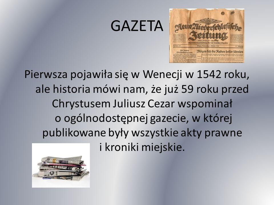 GAZETA Pierwsza pojawiła się w Wenecji w 1542 roku, ale historia mówi nam, że już 59 roku przed Chrystusem Juliusz Cezar wspominał o ogólnodostępnej gazecie, w której publikowane były wszystkie akty prawne i kroniki miejskie.