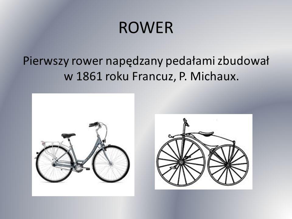 ROWER Pierwszy rower napędzany pedałami zbudował w 1861 roku Francuz, P. Michaux.