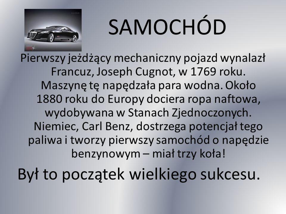 SAMOCHÓD Pierwszy jeżdżący mechaniczny pojazd wynalazł Francuz, Joseph Cugnot, w 1769 roku.