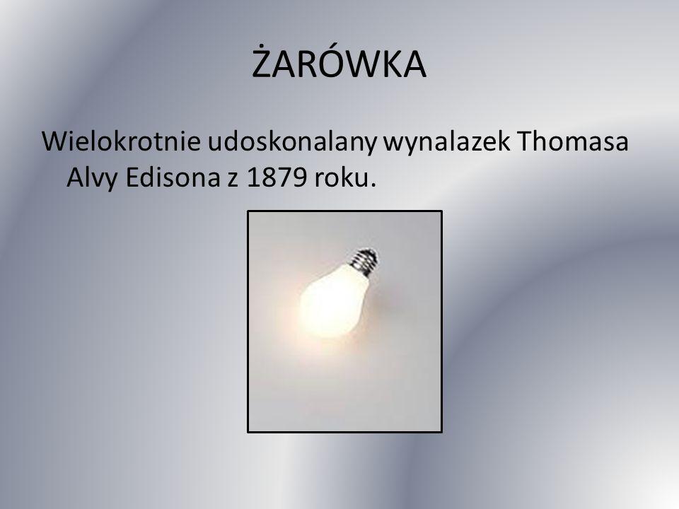 ŻARÓWKA Wielokrotnie udoskonalany wynalazek Thomasa Alvy Edisona z 1879 roku.